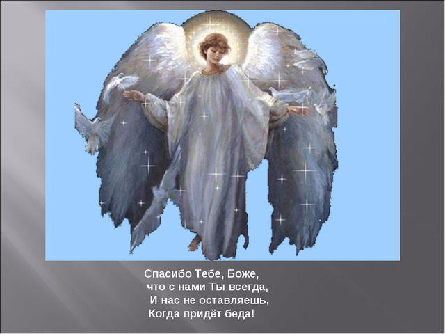 Спасибо Тебе, Боже, что с нами Ты всегда, И нас не оставляешь, Когда придёт...