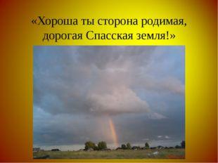 «Хороша ты сторона родимая, дорогая Спасская земля!»