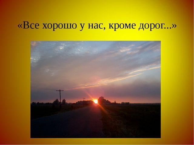 «Все хорошо у нас, кроме дорог...»