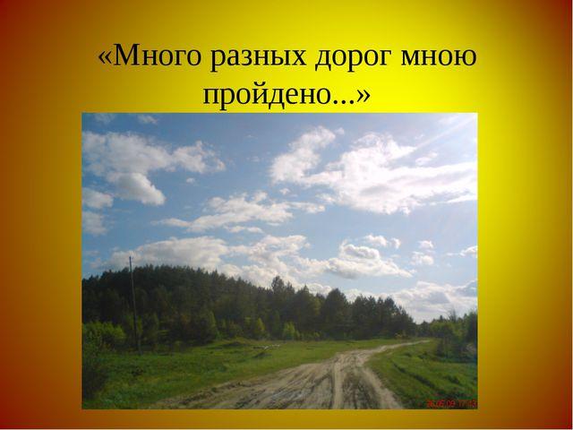 «Много разных дорог мною пройдено...»