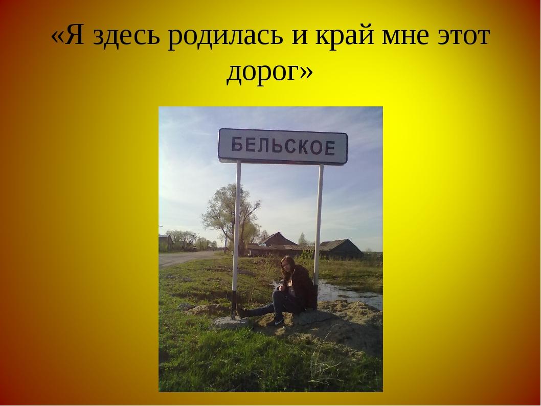 «Я здесь родилась и край мне этот дорог»