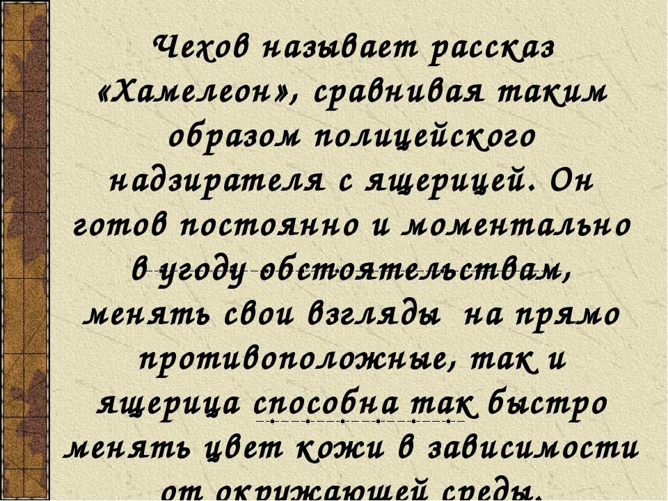 Чехов называет рассказ «Хамелеон», сравнивая таким образом полицейского надзи...