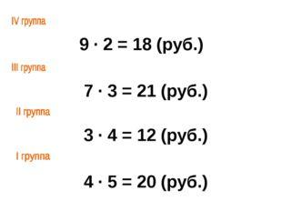 9 ∙ 2 = 18 (руб.) 7 ∙ 3 = 21 (руб.) 3 ∙ 4 = 12 (руб.) 4 ∙ 5 = 20 (руб.)