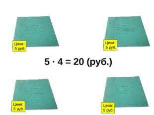 Цена: 5 руб. Цена: 5 руб. Цена: 5 руб. Цена: 5 руб. 5 ∙ 4 = 20 (руб.)