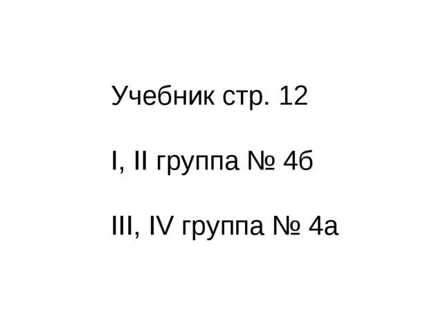 Учебник стр. 12 I, II группа № 4б III, IV группа № 4а
