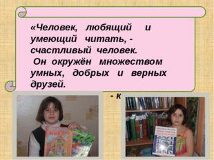 «Человек, любящий и умеющий читать, - счастливый человек. Он окружён множест