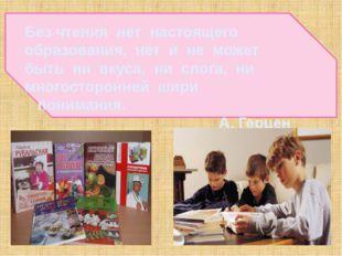 Без чтения нет настоящего образования, нет и не может быть ни вкуса, ни слог