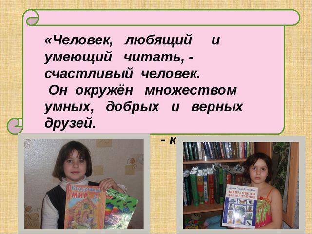 «Человек, любящий и умеющий читать, - счастливый человек. Он окружён множест...