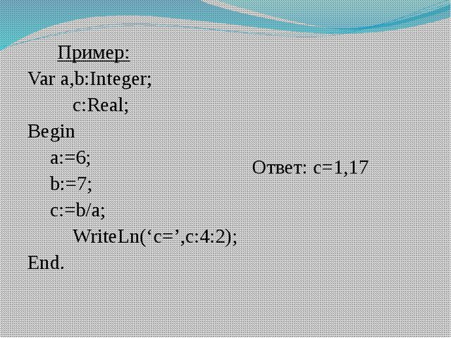 Пример: Var a,b:Integer; c:Real; Begin a:=6; b:=7; c:=b/a; WriteLn('c='...