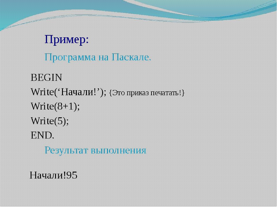 Пример: Программа на Паскале. BEGIN Write('Начали!'); {Это приказ печ...