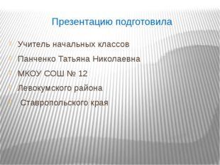 Презентацию подготовила Учитель начальных классов Панченко Татьяна Николаевна