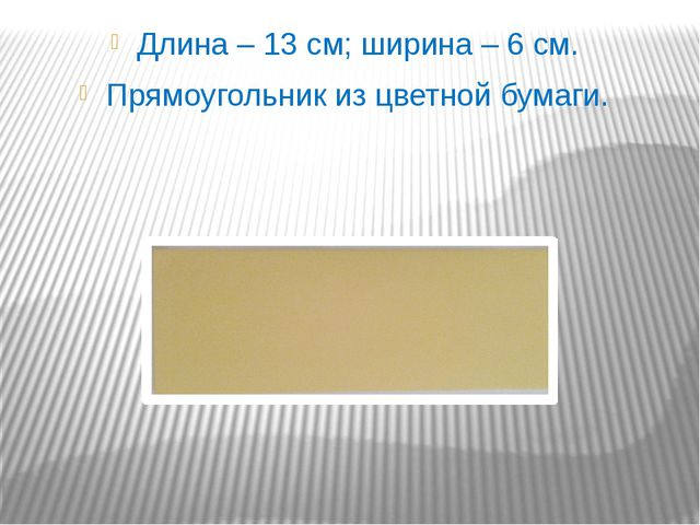 Длина – 13 см; ширина – 6 см. Прямоугольник из цветной бумаги.