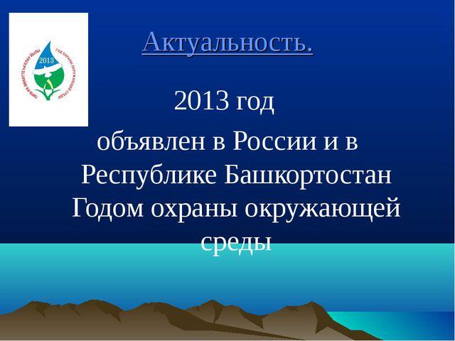 Актуальность. 2013 год объявлен в России и в Республике Башкортостан Годом ох...