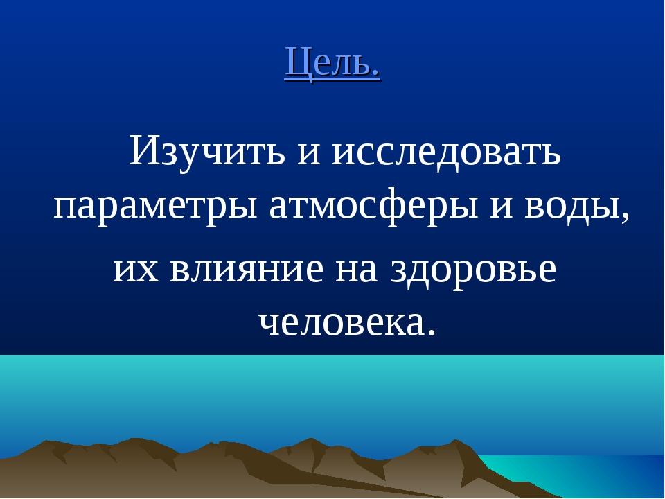 Цель. Изучить и исследовать параметры атмосферы и воды, их влияние на здоровь...