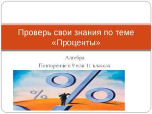 Алгебра Повторение в 9 или 11 классах Проверь свои знания по теме «Проценты»