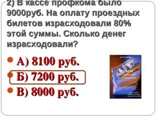 2) В кассе профкома было 9000руб. На оплату проездных билетов израсходовали 8