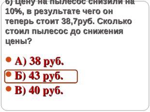 6) Цену на пылесос снизили на 10%, в результате чего он теперь стоит 38,7руб.