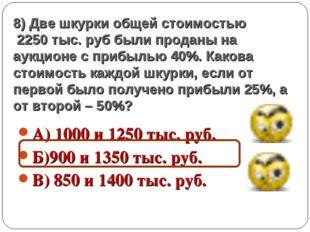 8) Две шкурки общей стоимостью 2250 тыс. руб были проданы на аукционе с прибы