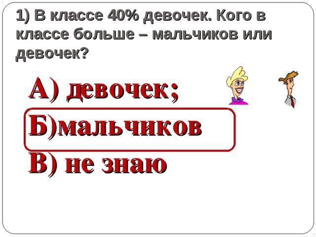 1) В классе 40% девочек. Кого в классе больше – мальчиков или девочек? А) дев...
