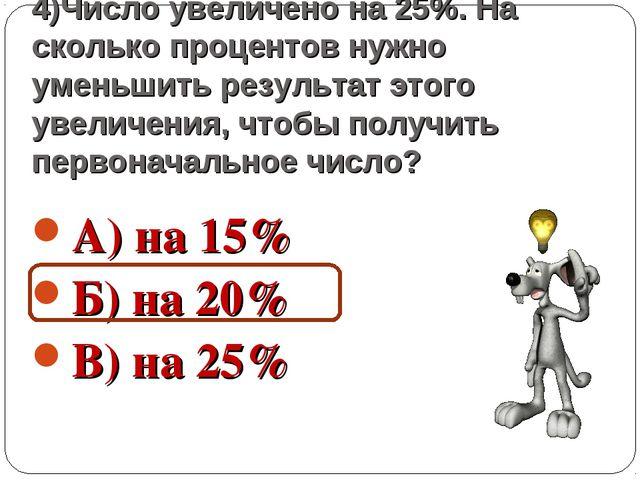 4)Число увеличено на 25%. На сколько процентов нужно уменьшить результат этог...