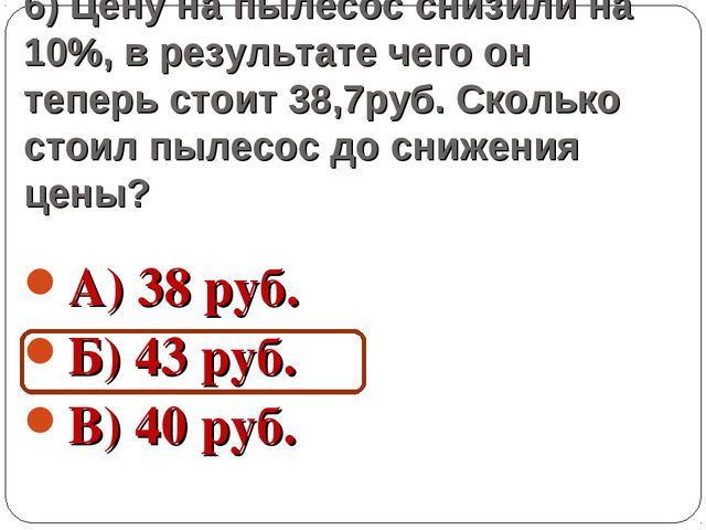 6) Цену на пылесос снизили на 10%, в результате чего он теперь стоит 38,7руб....