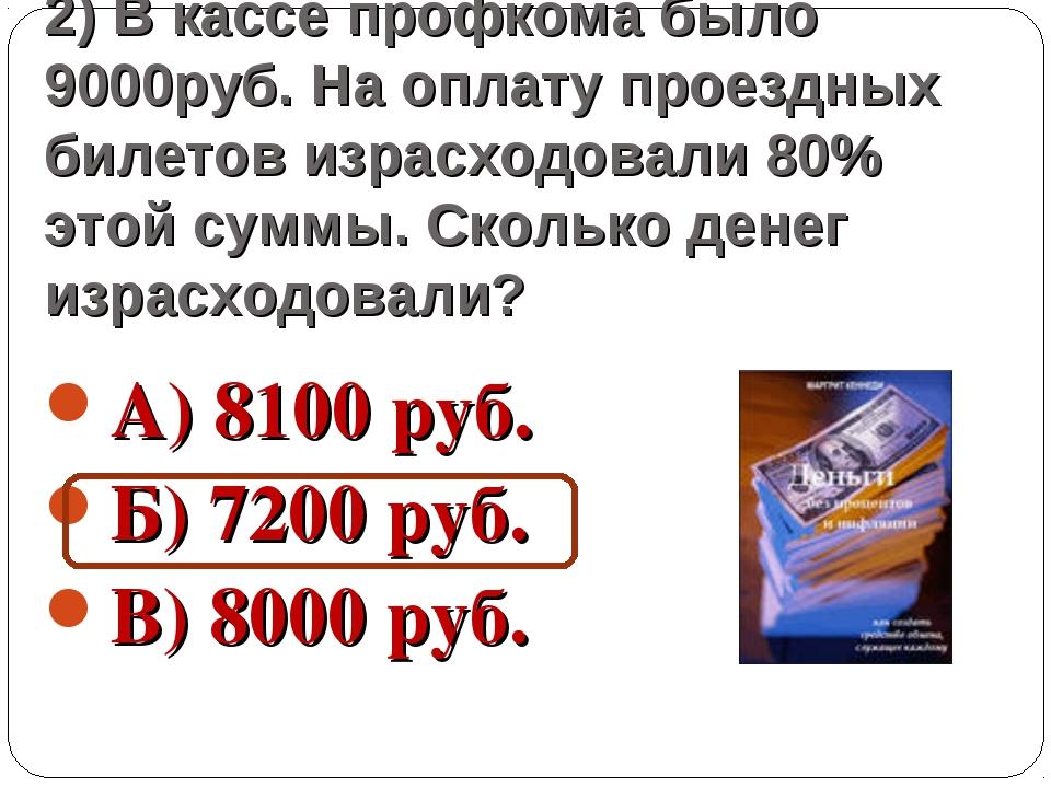 2) В кассе профкома было 9000руб. На оплату проездных билетов израсходовали 8...