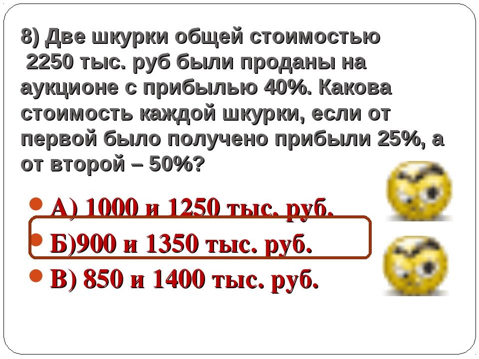 8) Две шкурки общей стоимостью 2250 тыс. руб были проданы на аукционе с прибы...