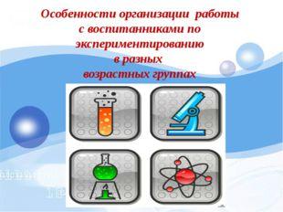 Особенности организации работы с воспитанниками по экспериментированию в ра