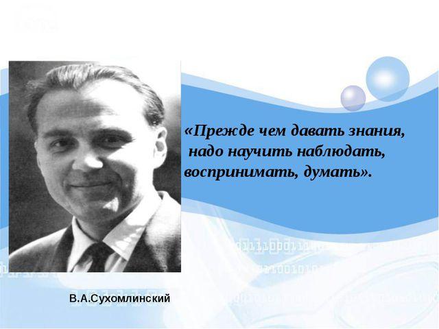В.А.Сухомлинский «Прежде чем давать знания, надо научить наблюдать, восприним...