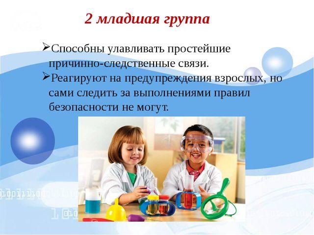 2 младшая группа Способны улавливать простейшие причинно-следственные связи....