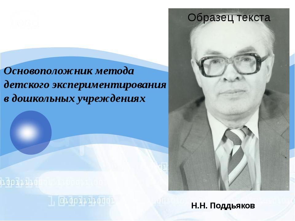Н.Н. Поддьяков Основоположник метода детского экспериментирования в дошкольны...