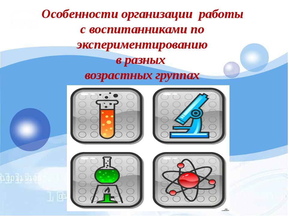 Особенности организации работы с воспитанниками по экспериментированию в ра...