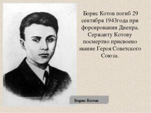 Борис Котов погиб 29 сентября 1943года при форсировании Днепра. Сержанту Кот