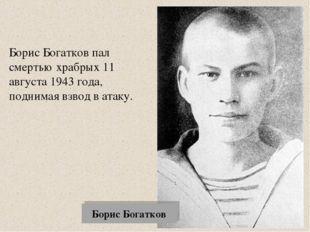Борис Богатков Борис Богатков пал смертью храбрых 11 августа 1943 года, подни