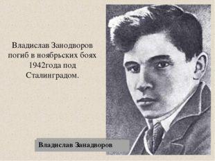 Владислав Занодворов погиб в ноябрьских боях 1942года под Сталинградом. Влади