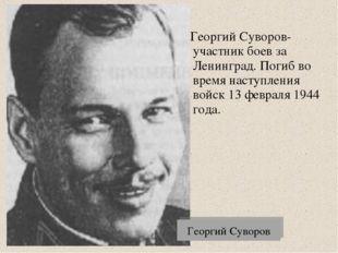 Георгий Суворов Георгий Суворов- участник боев за Ленинград. Погиб во время н