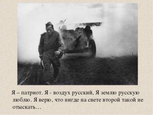 Я – патриот. Я - воздух русский, Я землю русскую люблю. Я верю, что нигде на