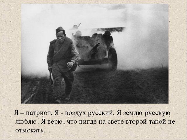 Я – патриот. Я - воздух русский, Я землю русскую люблю. Я верю, что нигде на...