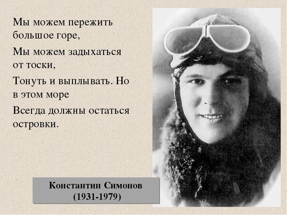 Константин Симонов (1931-1979) Мы можем пережить большое горе, Мы можем задых...