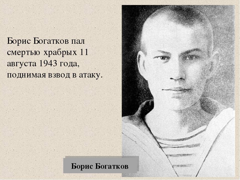 Борис Богатков Борис Богатков пал смертью храбрых 11 августа 1943 года, подни...
