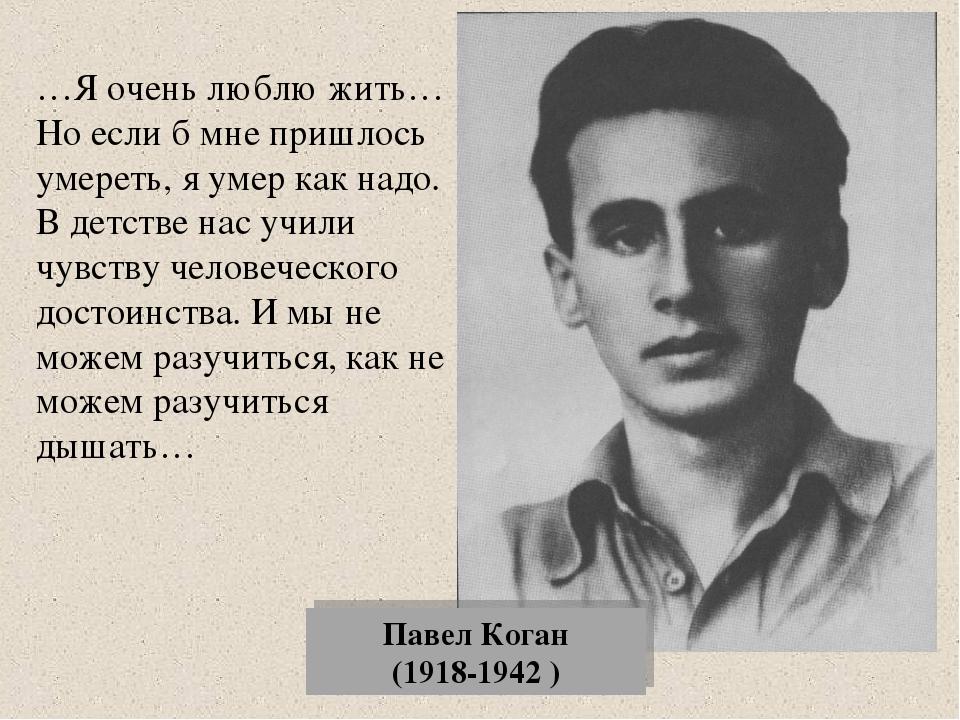 Павел Коган (1918-1942 ) …Я очень люблю жить…Но если б мне пришлось умереть,...
