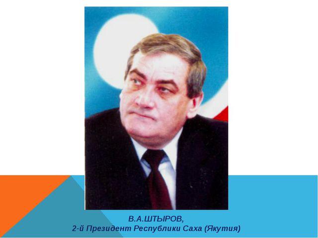 В.А.ШТЫРОВ, 2-й Президент Республики Саха (Якутия)