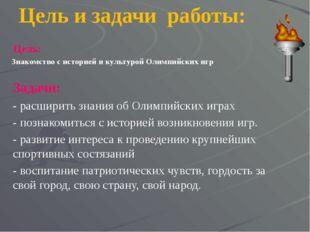 Цель и задачи работы: Цель: Знакомство с историей и культурой Олимпийских игр