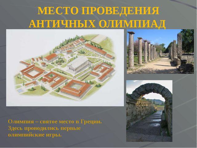 МЕСТО ПРОВЕДЕНИЯ АНТИЧНЫХ ОЛИМПИАД Олимпия – святое место в Греции. Здесь про...