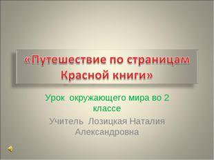 Урок окружающего мира во 2 классе Учитель Лозицкая Наталия Александровна