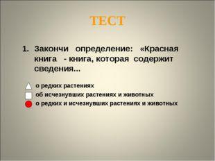 ТЕСТ Закончи определение: «Красная книга - книга, которая содержит сведения..