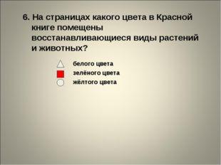 6. На страницах какого цвета в Красной книге помещены восстанавливающиеся вид