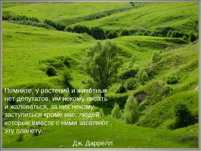 Помните, у растений и животных нет депутатов, им некому писать и жаловаться,...