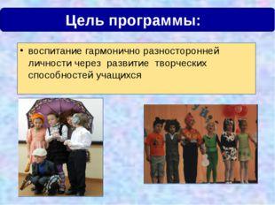 Цель программы:  воспитание гармонично разносторонней личности через развити