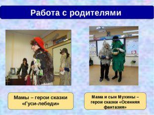Работа с родителями Мамы – герои сказки «Гуси-лебеди» Мама и сын Мухины – ге